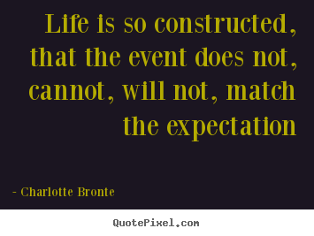 Life is so constructed, that the event does not, cannot, will.. Charlotte Bronte  life quotes
