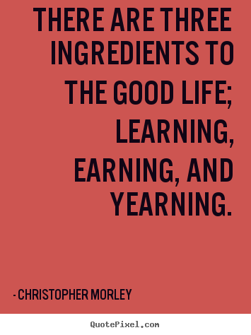 There are three ingredients to the good life; learning, earning,.. Christopher Morley  life quotes