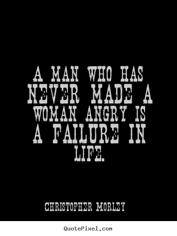 Design custom picture quote about life - A man who has never made a woman angry is..