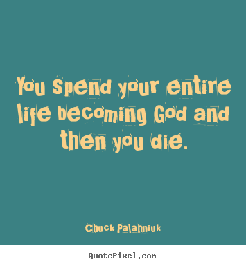 Life quotes - You spend your entire life becoming god and then you die.