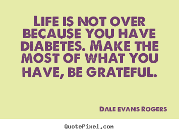Life is not over because you have diabetes. make the most of.. Dale Evans Rogers  life quote