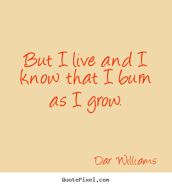 Customize picture quotes about life - But i live and i know that i burn as i grow.