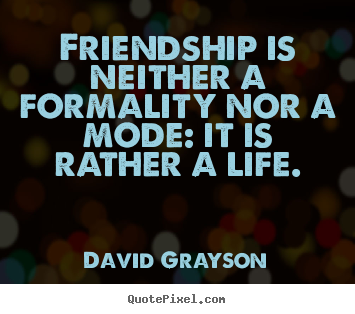 Life quotes - Friendship is neither a formality nor a mode: it is rather a life.
