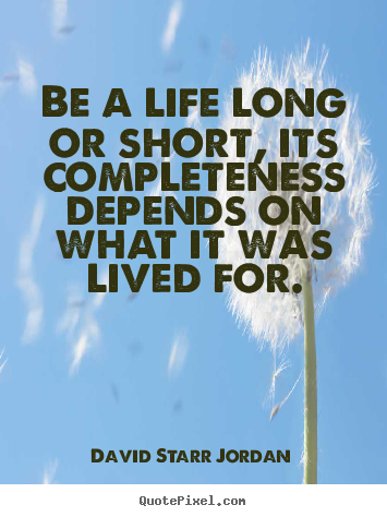 David Starr Jordan picture quotes - Be a life long or short, its completeness.. - Life quote