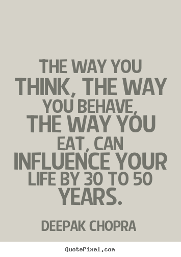 The way you think, the way you behave, the way you eat,.. Deepak Chopra best life quotes