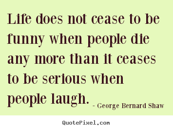 Quote about life - Life does not cease to be funny when people die any more than..
