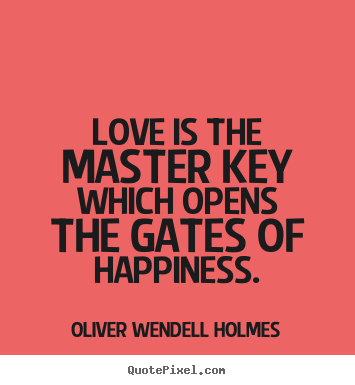 Love is the master key which opens the gates of happiness. Oliver Wendell Holmes  life quote
