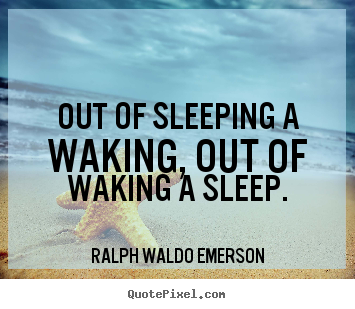 Out of sleeping a waking, out of waking a sleep. Ralph Waldo Emerson top life quotes