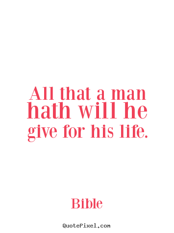 Life sayings - All that a man hath will he give for his life.