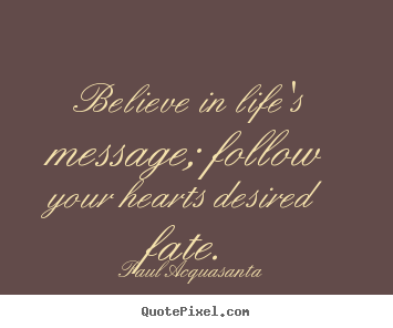 Customize picture quotes about life - Believe in life's message; follow your hearts desired..