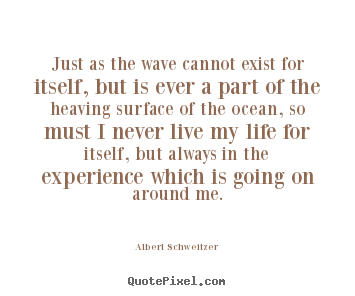 Quotes about life - Just as the wave cannot exist for itself, but is ever a part..