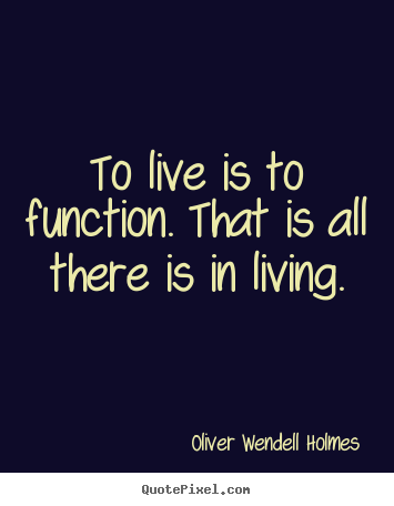 Oliver Wendell Holmes picture quote - To live is to function. that is all there is in living. - Life quote