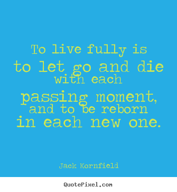 Jack Kornfield poster quotes - To live fully is to let go and die with.. - Life quotes
