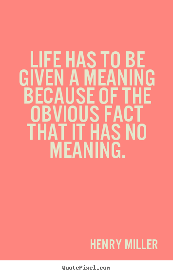 Life quotes - Life has to be given a meaning because of the obvious..