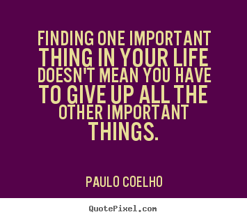 Finding one important thing in your life doesn't mean.. Paulo Coelho good life quote