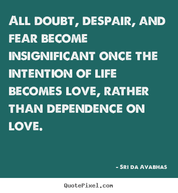 Sayings about life - All doubt, despair, and fear become insignificant once the intention of..