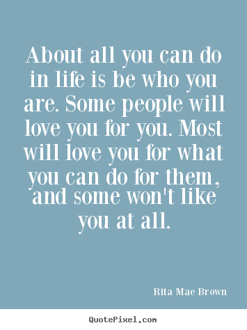 Customize picture quotes about life - About all you can do in life is be who you are. some people..