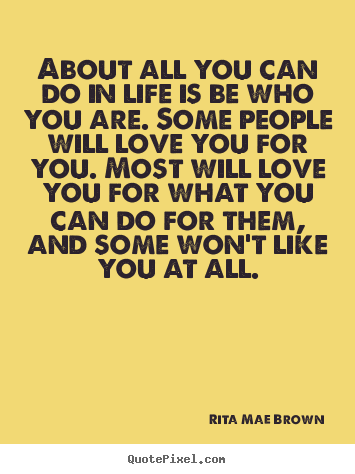 Rita Mae Brown picture quotes - About all you can do in life is be who you are. some people.. - Life quote