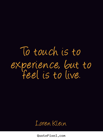 To touch is to experience, but to feel is to live. Loren Klein best life quotes