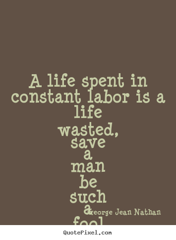 Life quotes - A life spent in constant labor is a life wasted,..