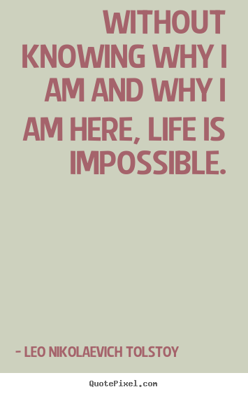 Without knowing why i am and why i am here, life is impossible. Leo Nikolaevich Tolstoy best life quotes