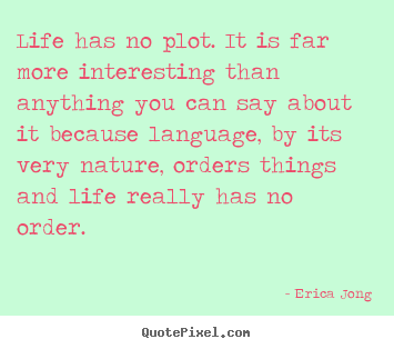 Design picture sayings about life - Life has no plot. it is far more interesting than..