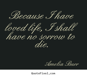 Quote about life - Because i have loved life, i shall have no..