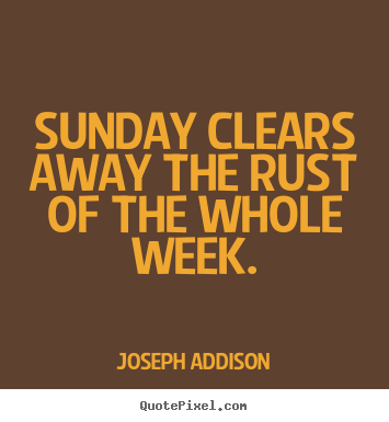 Life quote - Sunday clears away the rust of the whole week.