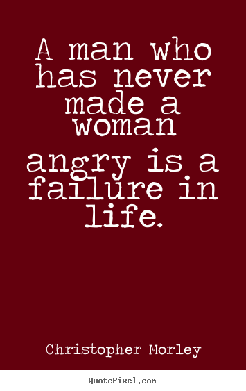 Life quote - A man who has never made a woman angry is a failure in life.