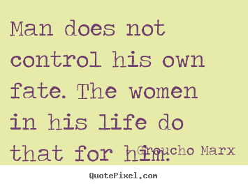 Quote about life - Man does not control his own fate. the women in his life..