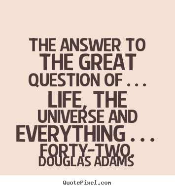 Design picture quotes about life - The answer to the great question of . . . life, the universe..
