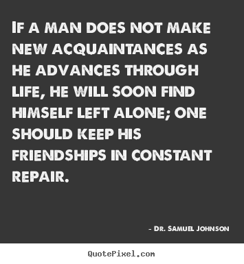Sayings about life - If a man does not make new acquaintances as he advances through..