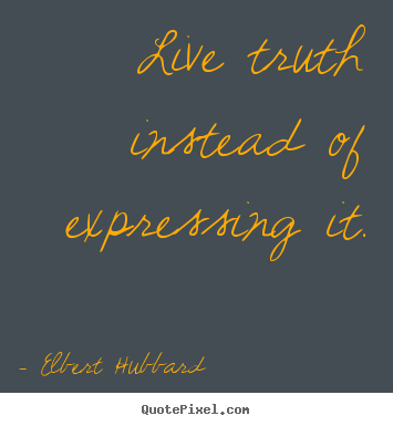 Customize picture quote about life - Live truth instead of expressing it.