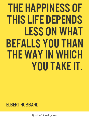 Create your own poster quote about life - The happiness of this life depends less on what befalls you than..