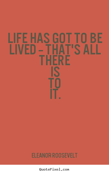 Life has got to be lived -- that's all there is to it. Eleanor Roosevelt greatest life quotes