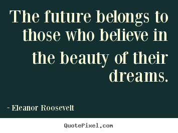 The future belongs to those who believe in the beauty of.. Eleanor Roosevelt popular life quotes
