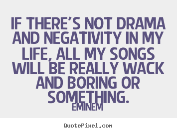 Life quotes - If there's not drama and negativity in my life,..