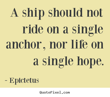 How to make picture quotes about life - A ship should not ride on a single anchor, nor..