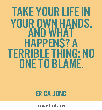 Erica Jong picture quotes - Take your life in your own hands, and what happens? a terrible.. - Life quotes