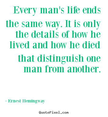 Every man's life ends the same way. it is.. Ernest Hemingway greatest life quote