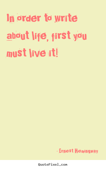 Quote about life - In order to write about life, first you must..