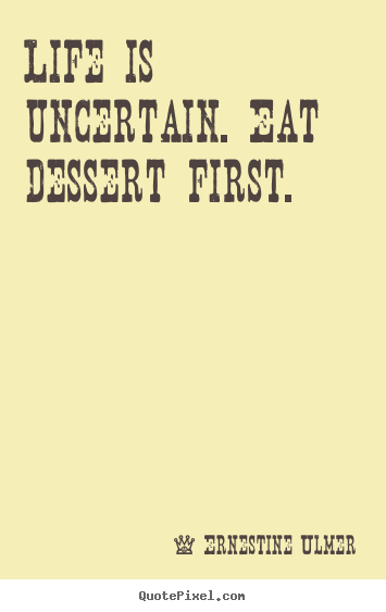 Life quotes - Life is uncertain. eat dessert first.