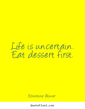 Life is uncertain. eat dessert first. Ernestine Ulmer famous life quotes