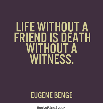 Eugene Benge photo quote - Life without a friend is death without a witness. - Life quotes