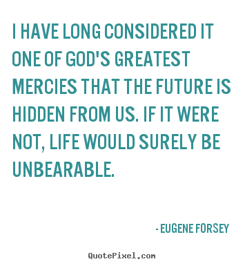 Design picture quotes about life - I have long considered it one of god's greatest mercies..