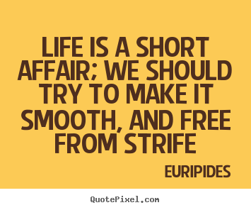 Life is a short affair; we should try to make it smooth, and free.. Euripides top life quotes