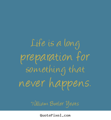 Create your own picture quotes about life - Life is a long preparation for something that never happens.