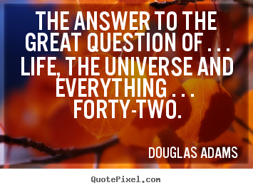 The answer to the great question of . . . life, the universe and.. Douglas Adams great life quotes