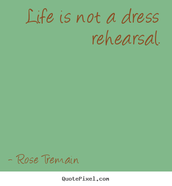 Life quotes - Life is not a dress rehearsal.