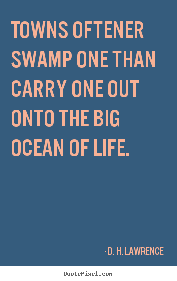 D. H. Lawrence picture quote - Towns oftener swamp one than carry one out onto the big ocean.. - Life quotes